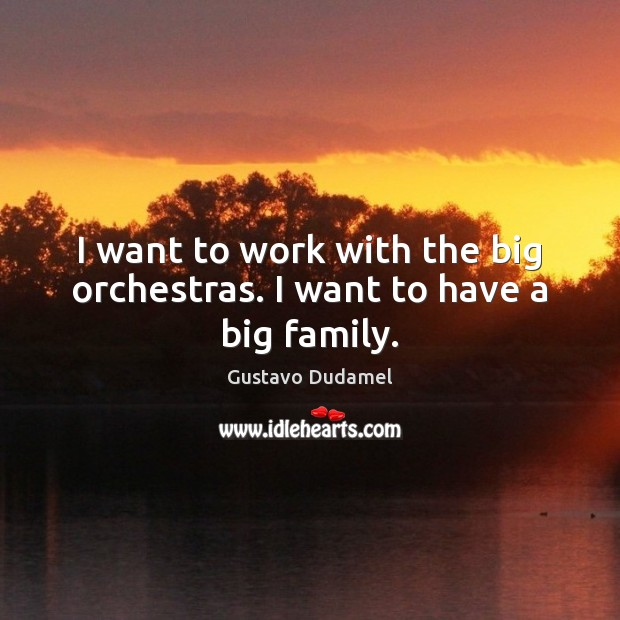 I want to work with the big orchestras. I want to have a big family. Image