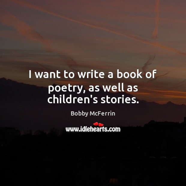 I want to write a book of poetry, as well as children's stories. Bobby McFerrin Picture Quote