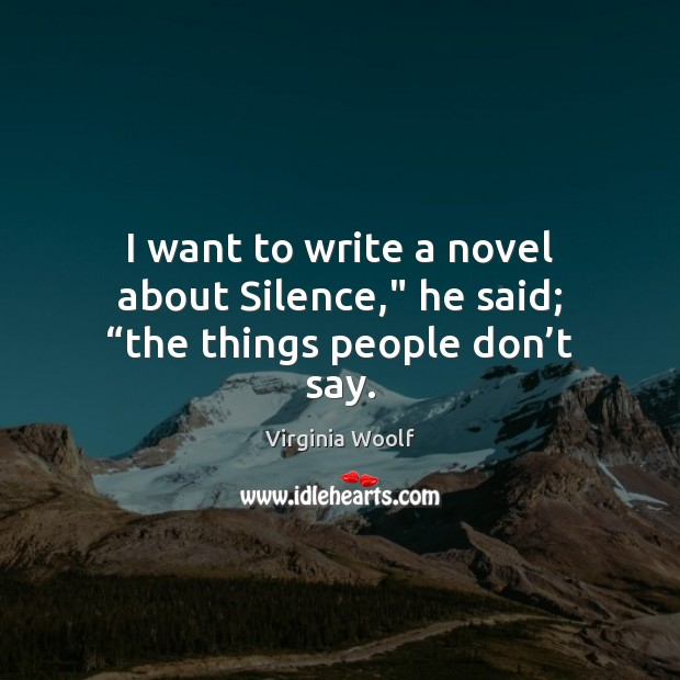 """I want to write a novel about Silence,"""" he said; """"the things people don't say. Virginia Woolf Picture Quote"""