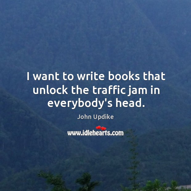 Image, I want to write books that unlock the traffic jam in everybody's head.