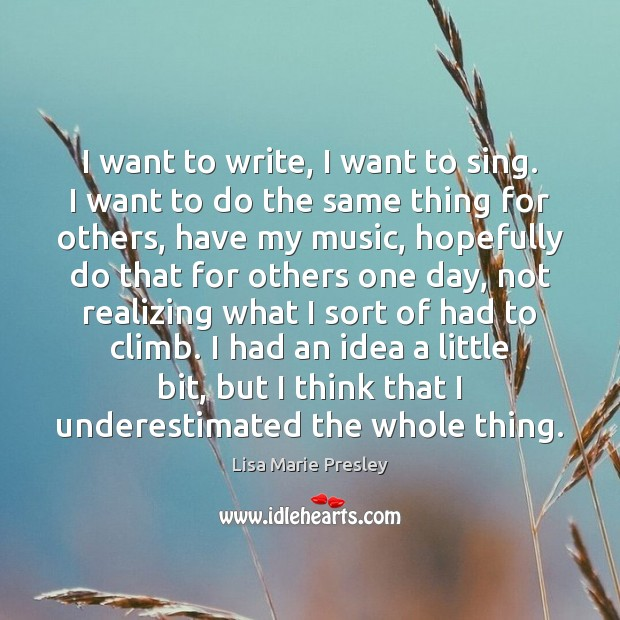I want to write, I want to sing. I want to do Lisa Marie Presley Picture Quote