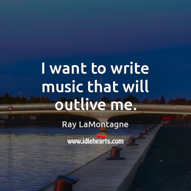 I want to write music that will outlive me. Image