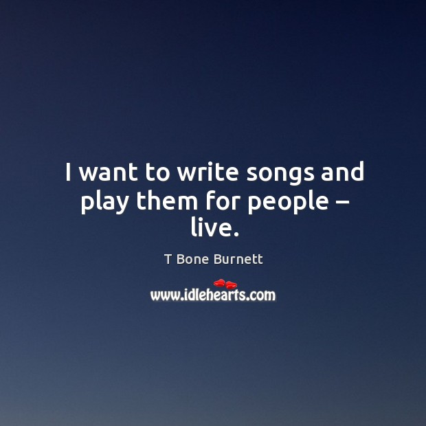 I want to write songs and play them for people – live. Image