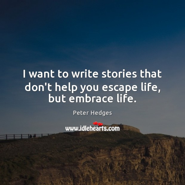 I want to write stories that don't help you escape life, but embrace life. Image