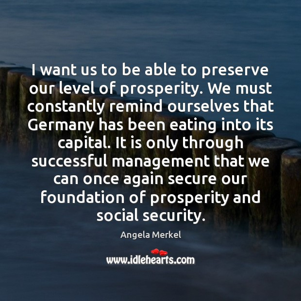I want us to be able to preserve our level of prosperity. Angela Merkel Picture Quote