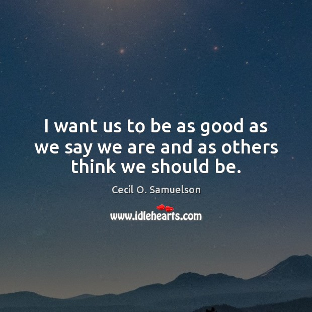 I want us to be as good as we say we are and as others think we should be. Cecil O. Samuelson Picture Quote