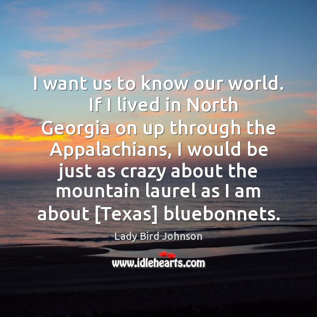 I want us to know our world.   If I lived in North Lady Bird Johnson Picture Quote