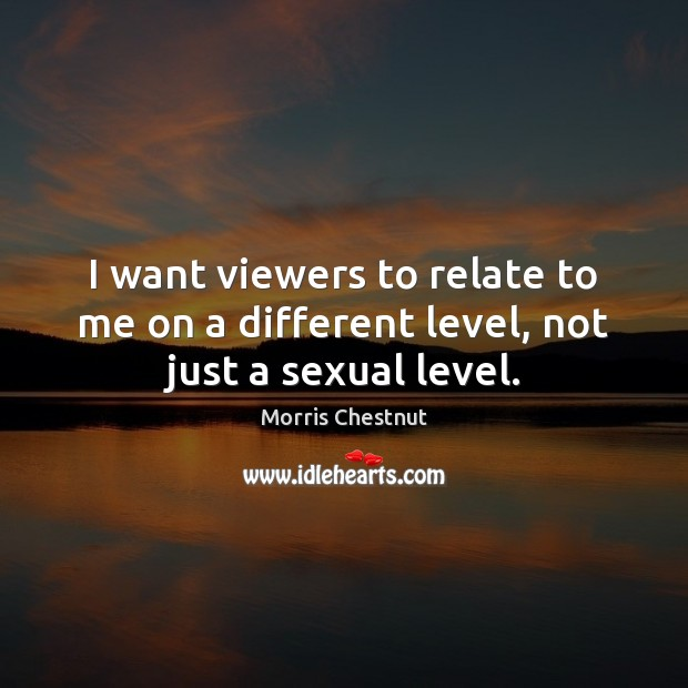 I want viewers to relate to me on a different level, not just a sexual level. Morris Chestnut Picture Quote
