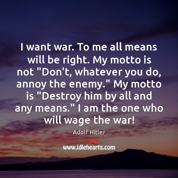I want war. To me all means will be right. My motto Adolf Hitler Picture Quote
