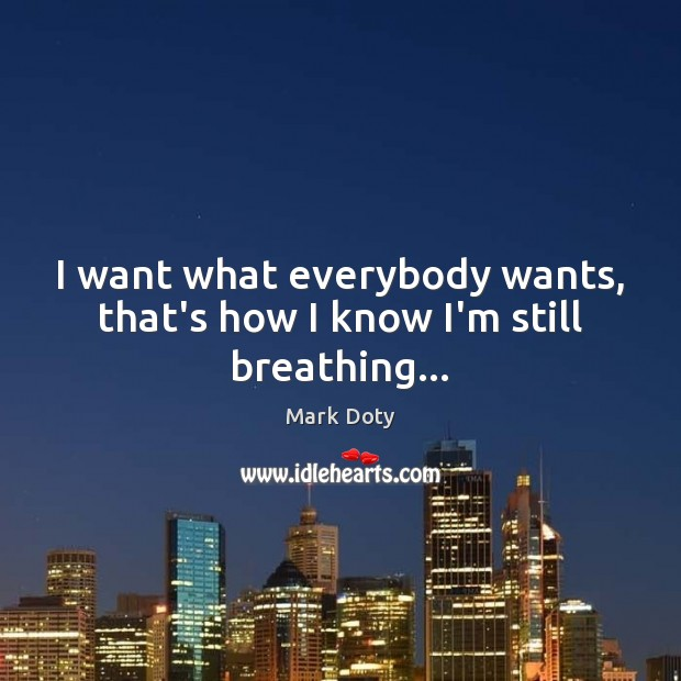 I want what everybody wants, that's how I know I'm still breathing… Image