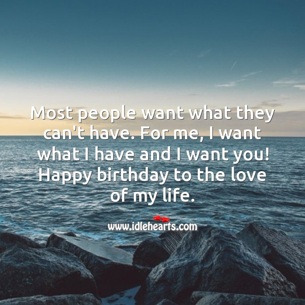 I want what I have and I want you! Happy birthday to the love of my life. People Quotes Image