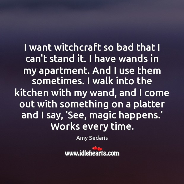I want witchcraft so bad that I can't stand it. I have Amy Sedaris Picture Quote