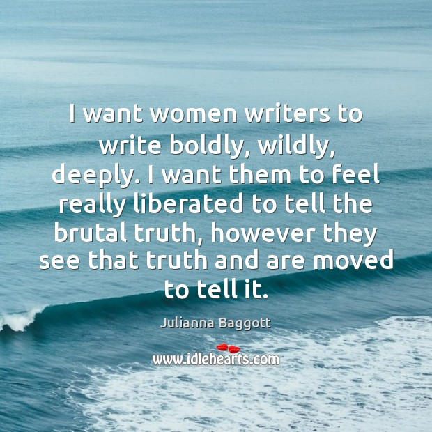 I want women writers to write boldly, wildly, deeply. I want them Julianna Baggott Picture Quote