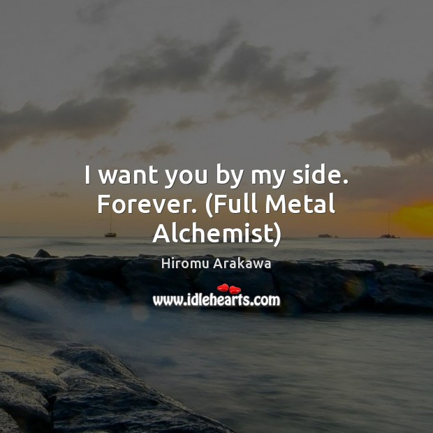I want you by my side. Forever. (Full Metal Alchemist) Hiromu Arakawa Picture Quote
