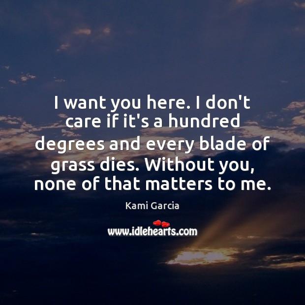 I want you here. I don't care if it's a hundred degrees Kami Garcia Picture Quote
