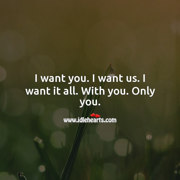 Image, I want you. I want us. I want it all. With you. Only you.