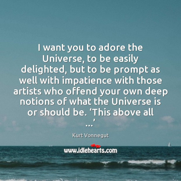 I want you to adore the Universe, to be easily delighted, but Kurt Vonnegut Picture Quote