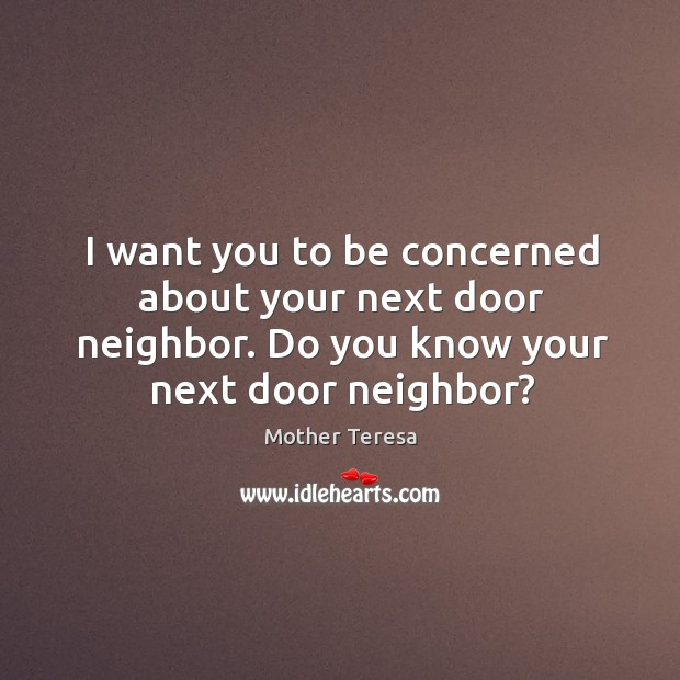 Image, I want you to be concerned about your next door neighbor. Do you know your next door neighbor?