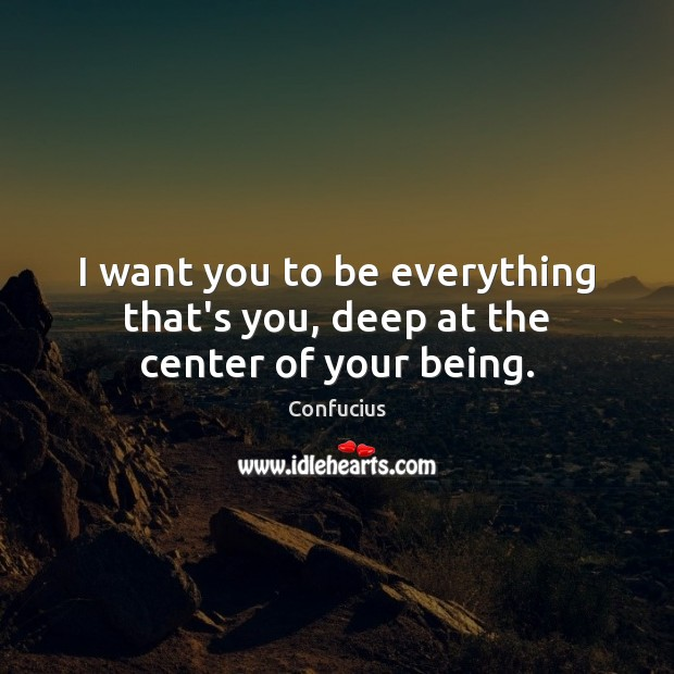 Image, I want you to be everything that's you, deep at the center of your being.