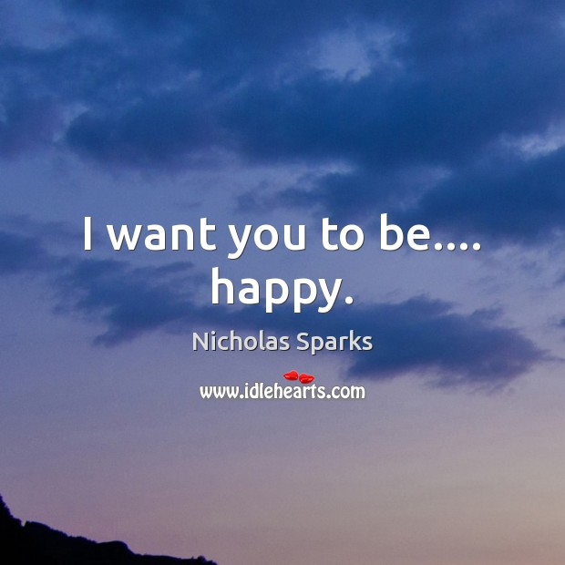 I want you to be…. happy. Image