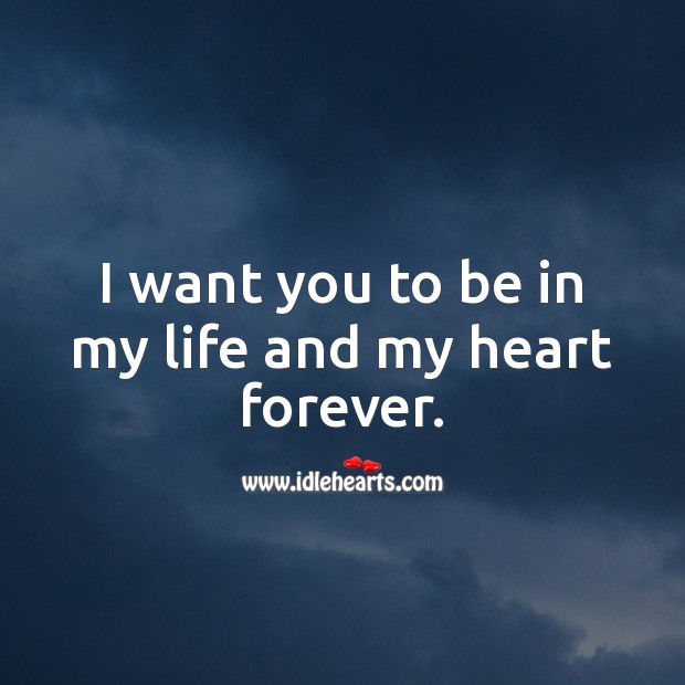 I want you to be in my life and my heart forever. Love Forever Quotes Image