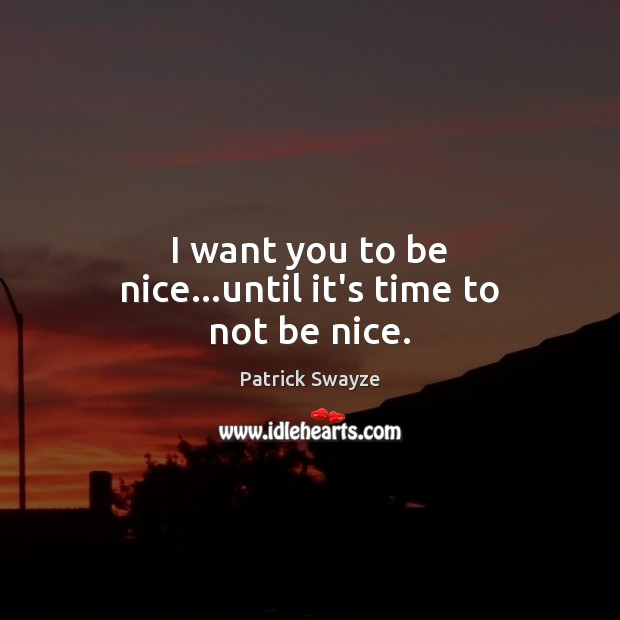 I want you to be nice…until it's time to not be nice. Be Nice Quotes Image