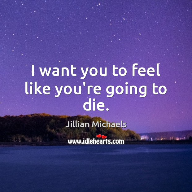 I want you to feel like you're going to die. Jillian Michaels Picture Quote