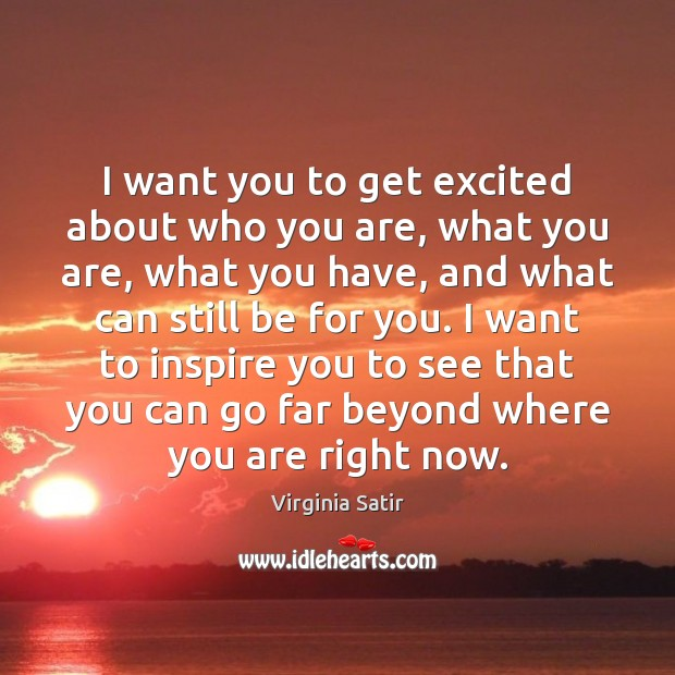 I want you to get excited about who you are, what you Virginia Satir Picture Quote