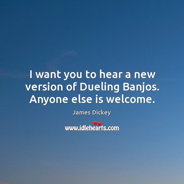 I want you to hear a new version of dueling banjos. Anyone else is welcome. James Dickey Picture Quote