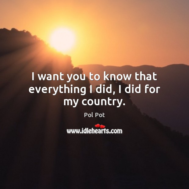 I want you to know that everything I did, I did for my country. Pol Pot Picture Quote