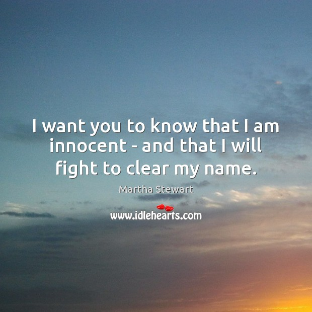 I want you to know that I am innocent – and that I will fight to clear my name. Martha Stewart Picture Quote