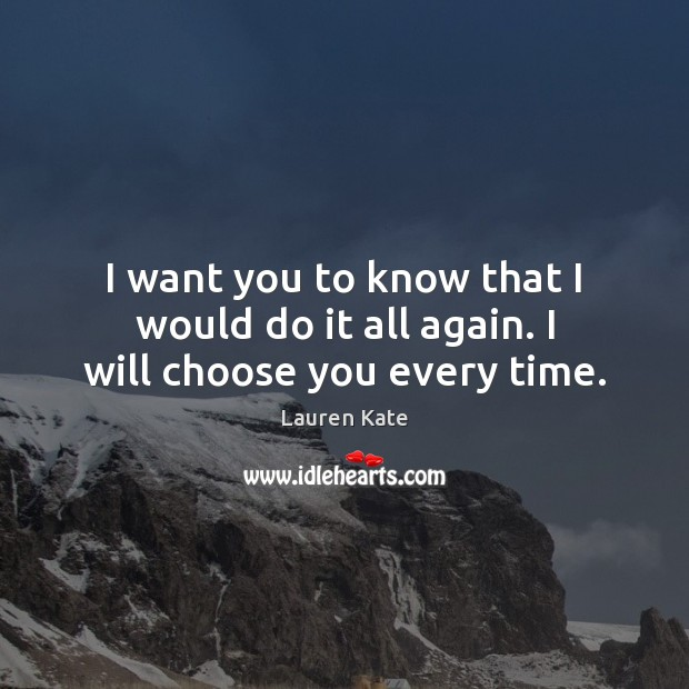 Image, I want you to know that I would do it all again. I will choose you every time.