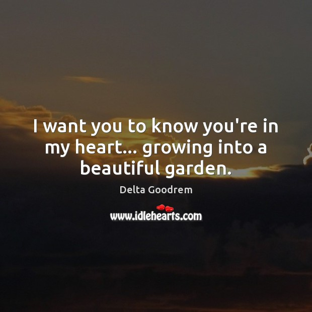 I want you to know you're in my heart… growing into a beautiful garden. Image