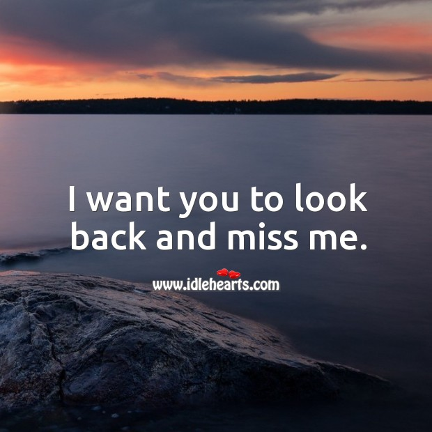 Image, I want you to look back and miss me.