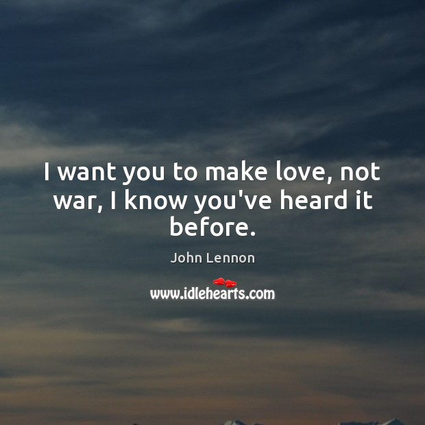 I want you to make love, not war, I know you've heard it before. Image