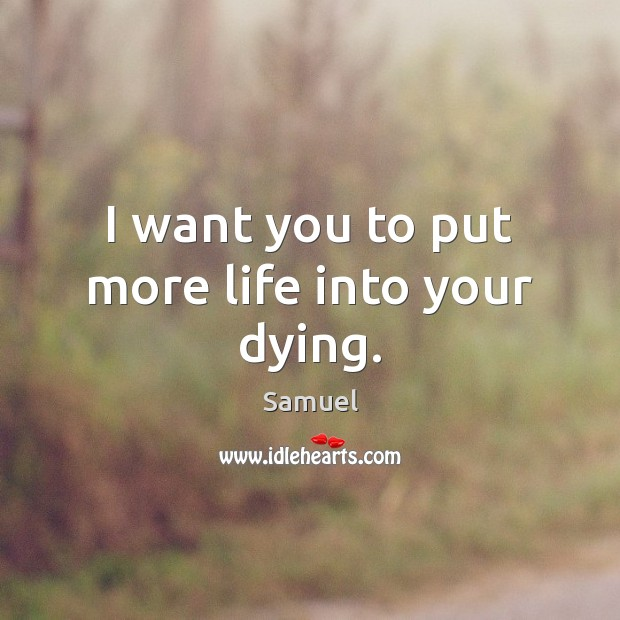 I want you to put more life into your dying. Samuel Picture Quote