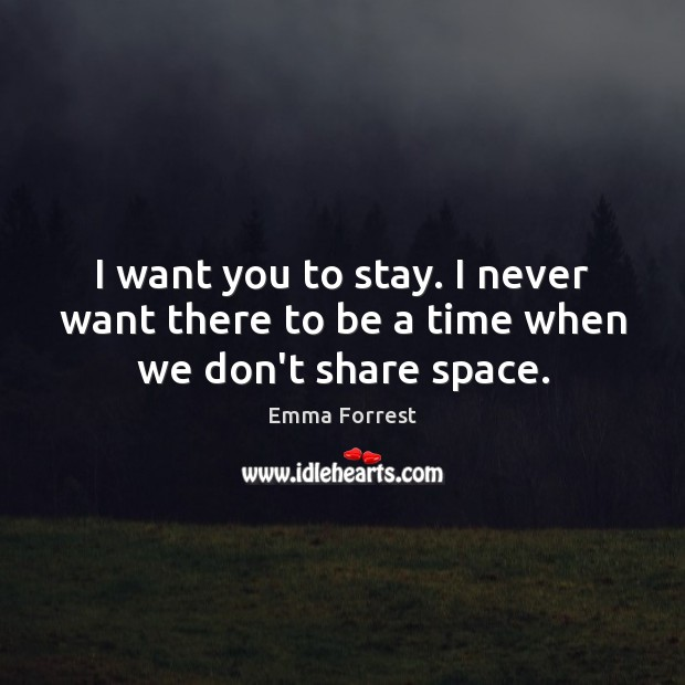 I want you to stay. I never want there to be a time when we don't share space. Emma Forrest Picture Quote