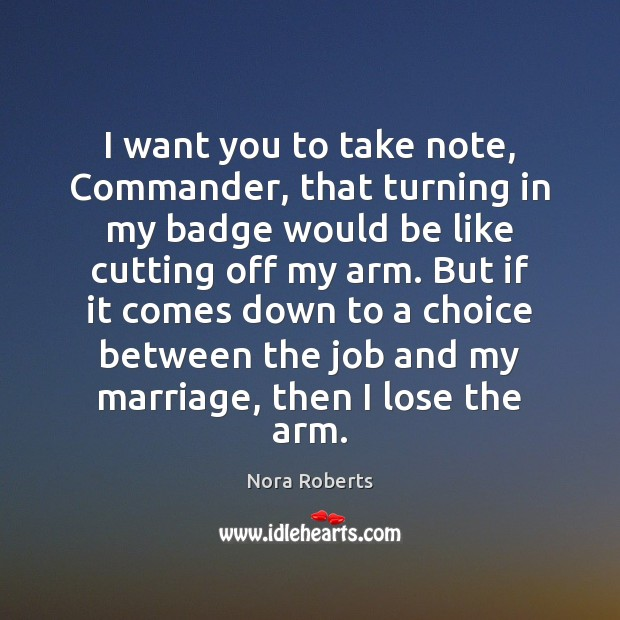 I want you to take note, Commander, that turning in my badge Nora Roberts Picture Quote