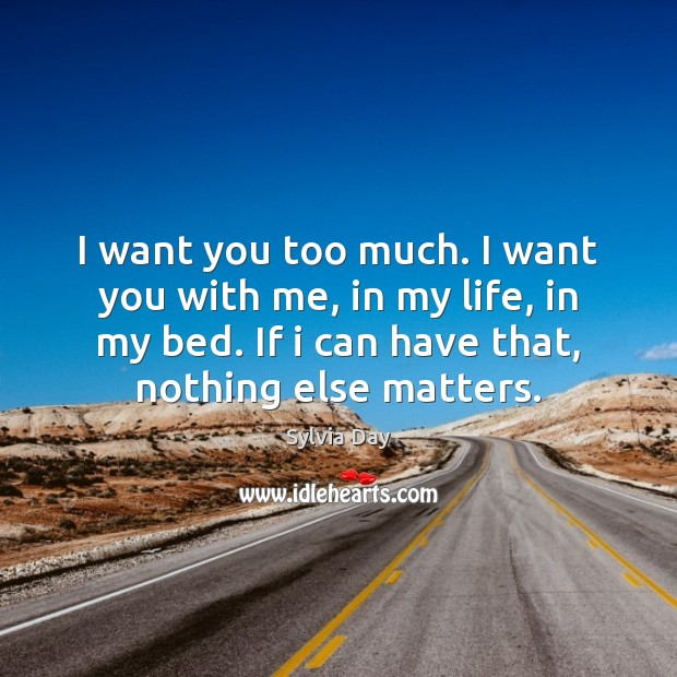 I want you too much. I want you with me, in my Sylvia Day Picture Quote