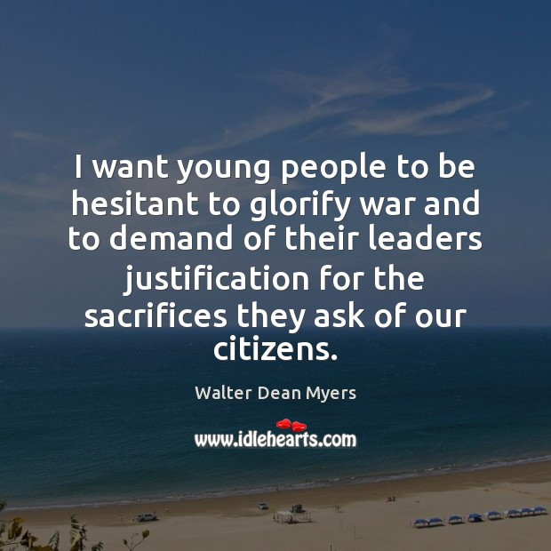 I want young people to be hesitant to glorify war and to Image