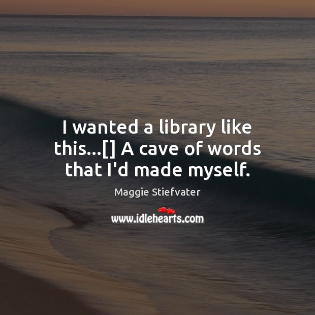 I wanted a library like this…[] A cave of words that I'd made myself. Maggie Stiefvater Picture Quote