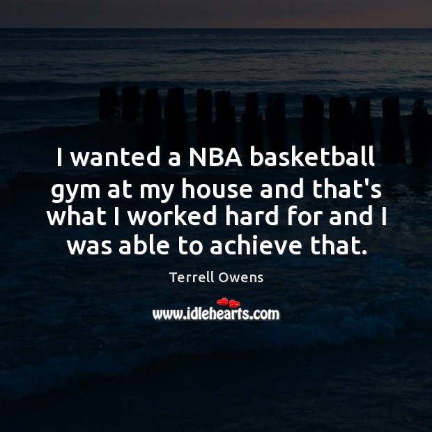 I wanted a NBA basketball gym at my house and that's what Terrell Owens Picture Quote