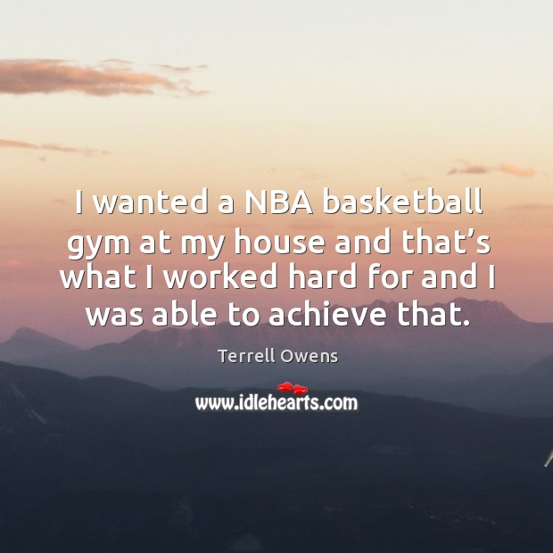 I wanted a nba basketball gym at my house and that's what I worked hard for and I was able to achieve that. Terrell Owens Picture Quote