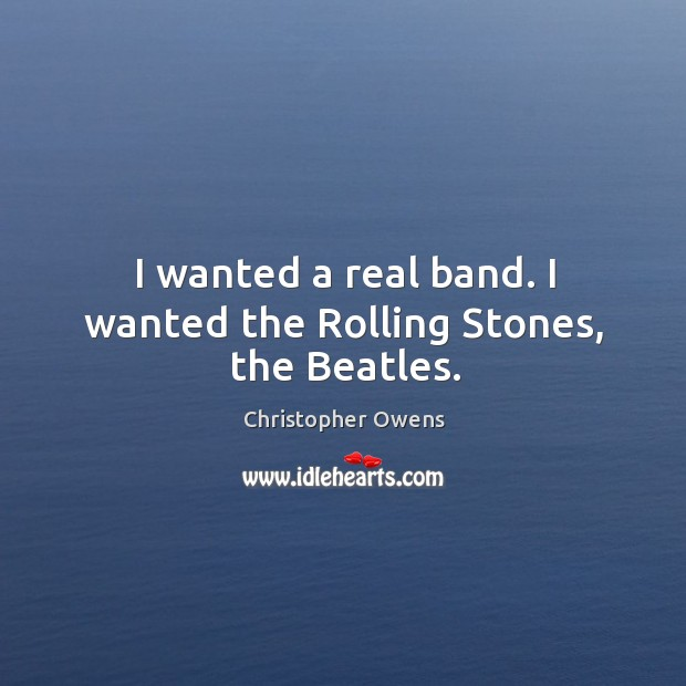 I wanted a real band. I wanted the Rolling Stones, the Beatles. Christopher Owens Picture Quote