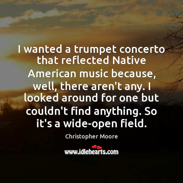 I wanted a trumpet concerto that reflected Native American music because, well, Christopher Moore Picture Quote