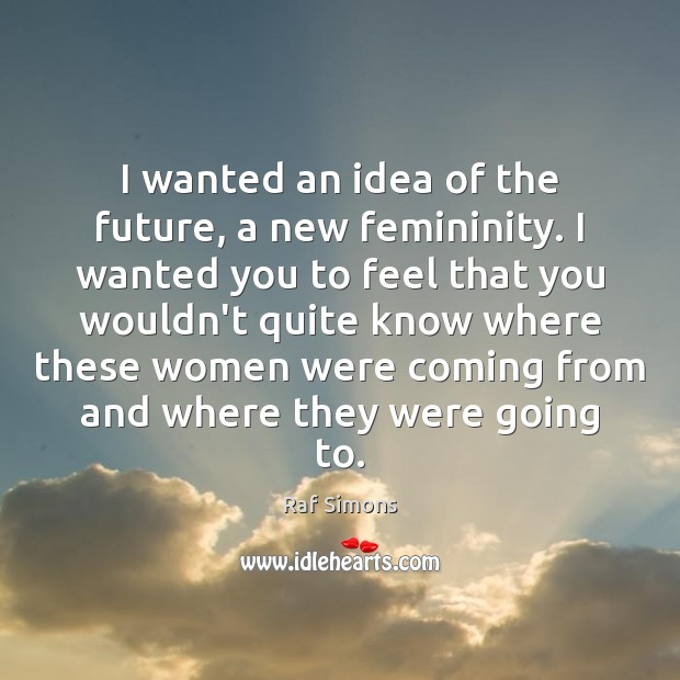I wanted an idea of the future, a new femininity. I wanted Image