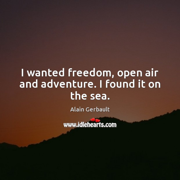 Image, I wanted freedom, open air and adventure. I found it on the sea.