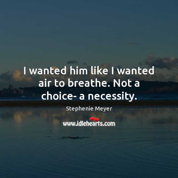 I wanted him like I wanted air to breathe. Not a choice- a necessity. Image
