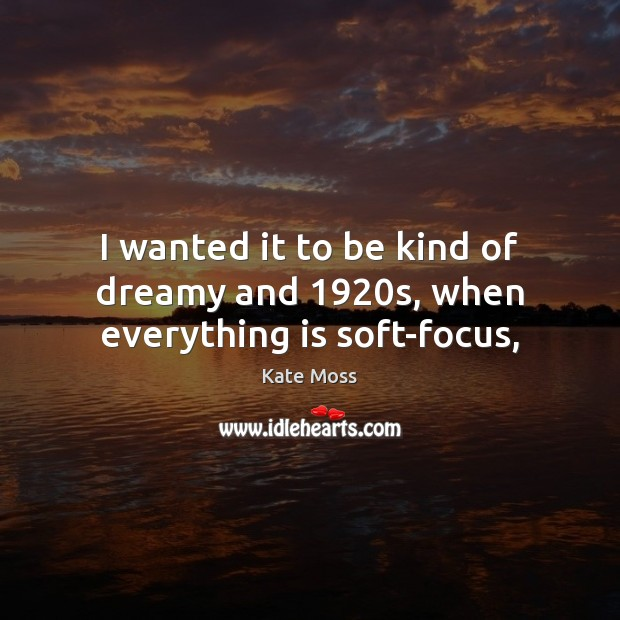 I wanted it to be kind of dreamy and 1920s, when everything is soft-focus, Kate Moss Picture Quote