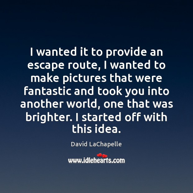 I wanted it to provide an escape route, I wanted to make David LaChapelle Picture Quote